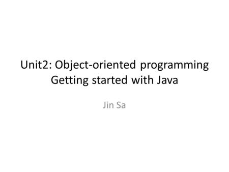 Unit2: Object-oriented programming Getting started with Java Jin Sa.