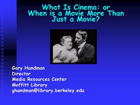 What Is Cinema: or When is a Movie More Than Just a Movie? Gary Handman Director Media Resources Center Moffitt Library