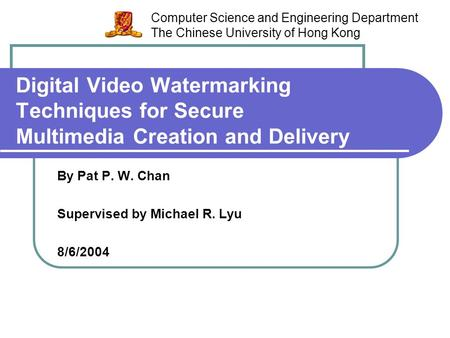 Digital Video Watermarking Techniques for Secure Multimedia Creation and Delivery By Pat P. W. Chan Supervised by Michael R. Lyu 8/6/2004 Computer Science.