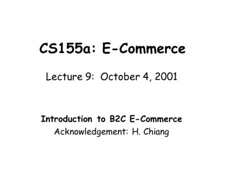 CS155a: E-Commerce Lecture 9: October 4, 2001 Introduction to B2C E-Commerce Acknowledgement: H. Chiang.