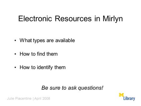 Electronic Resources in Mirlyn What types are available How to find them How to identify them Be sure to ask questions! Julie Piacentine | April 2008.