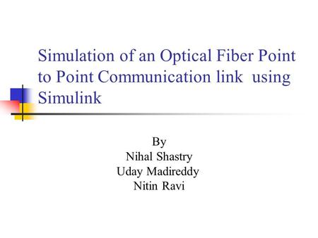 Simulation of an Optical Fiber Point to Point Communication link using Simulink By Nihal Shastry Uday Madireddy Nitin Ravi.