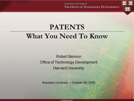 CONFIDENTIAL PATENTS What You Need To Know Robert Benson Office of Technology Development Harvard University Brandeis University – October 20, 2005.