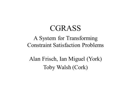 CGRASS A System for Transforming Constraint Satisfaction Problems Alan Frisch, Ian Miguel (York) Toby Walsh (Cork)