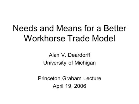 Needs and Means for a Better Workhorse Trade Model Alan V. Deardorff University of Michigan Princeton Graham Lecture April 19, 2006.