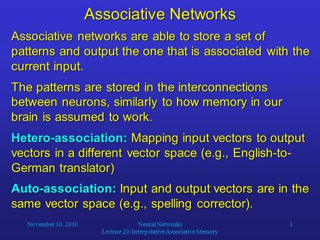 November 30, 2010Neural Networks Lecture 20: Interpolative Associative Memory 1 Associative Networks Associative networks are able to store a set of patterns.
