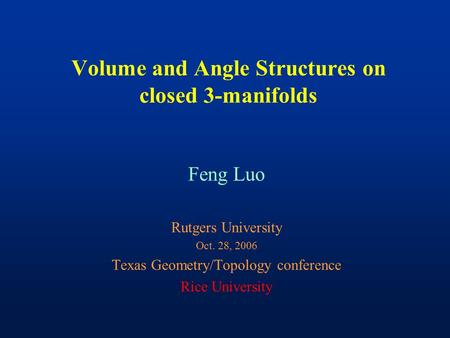 Volume and Angle Structures on closed 3-manifolds Feng Luo Rutgers University Oct. 28, 2006 Texas Geometry/Topology conference Rice University.