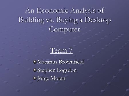 An Economic Analysis of Building vs. Buying a Desktop Computer Macarius Brownfield Stephen Logsdon Jorge Moran Team 7.