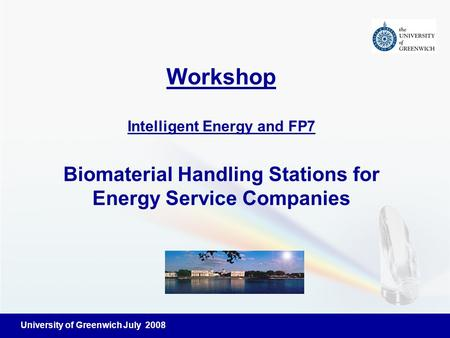 University of Greenwich July 2008 Workshop Intelligent Energy and FP7 Biomaterial Handling Stations for Energy Service Companies.