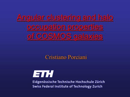 Angular clustering and halo occupation properties of COSMOS galaxies Cristiano Porciani.