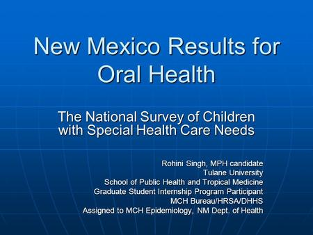 New Mexico Results for Oral Health The National Survey of Children with Special Health Care Needs Rohini Singh, MPH candidate Tulane University School.