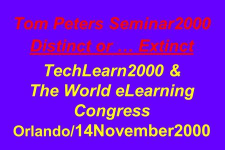 Tom Peters Seminar2000 Distinct or … Extinct TechLearn2000 & The World eLearning Congress Orlando/ 14November2000.
