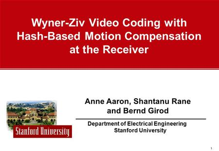 1 Department of Electrical Engineering Stanford University Anne Aaron, Shantanu Rane and Bernd Girod Wyner-Ziv Video Coding with Hash-Based Motion Compensation.