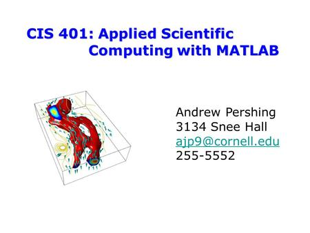 CIS 401: Applied Scientific Computing with MATLAB Andrew Pershing 3134 Snee Hall 255-5552.