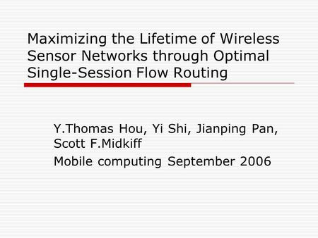 Maximizing the Lifetime of Wireless Sensor Networks through Optimal Single-Session Flow Routing Y.Thomas Hou, Yi Shi, Jianping Pan, Scott F.Midkiff Mobile.
