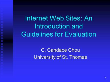 1 Internet Web Sites: An Introduction and Guidelines for Evaluation C. Candace Chou University of St. Thomas.