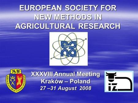 EUROPEAN SOCIETY FOR NEW METHODS IN AGRICULTURAL RESEARCH XXXVIII Annual Meeting Kraków – Poland 27 –31 August 2008.