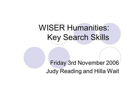 WISER Humanities: Key Search Skills Friday 3rd November 2006 Judy Reading and Hilla Wait.