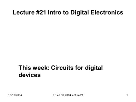 10/19/2004EE 42 fall 2004 lecture 211 Lecture #21 Intro to Digital Electronics This week: Circuits for digital devices.