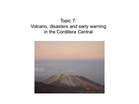 Topic 7: Volcano, disasters and early warning in the Cordillera Central J.L. Ceballos.