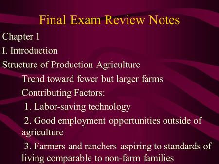Final Exam Review Notes Chapter 1 I. Introduction Structure of Production Agriculture Trend toward fewer but larger farms Contributing Factors: 1. Labor-saving.