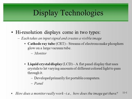 11-1 Display Technologies Hi-resolution displays come in two types: –Each takes an input signal and creates a visible image Cathode ray tube (CRT) - Streams.