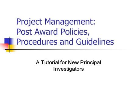 Project Management: Post Award Policies, Procedures and Guidelines A Tutorial for New Principal Investigators.