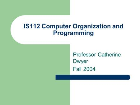 IS112 Computer Organization and Programming Professor Catherine Dwyer Fall 2004.