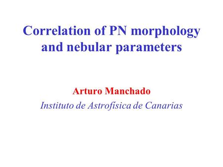 Correlation of PN morphology and nebular parameters Arturo Manchado Instituto de Astrofísica de Canarias.