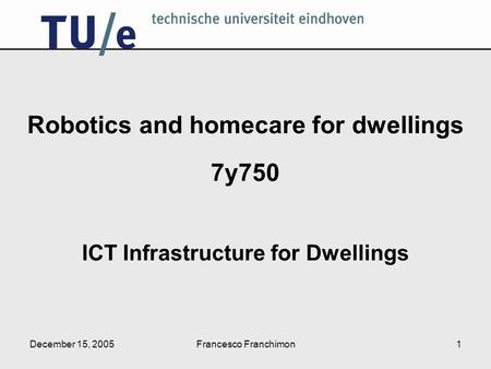 December 15, 2005Francesco Franchimon1 Robotics and homecare for dwellings 7y750 ICT Infrastructure for Dwellings.