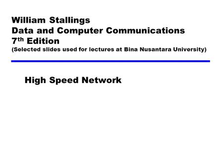 William Stallings Data and Computer Communications 7 th Edition (Selected slides used for lectures at Bina Nusantara University) High Speed Network.