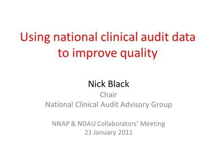 Using national clinical audit data to improve quality Nick Black Chair National Clinical Audit Advisory Group NNAP & NDAU Collaborators' Meeting 21 January.