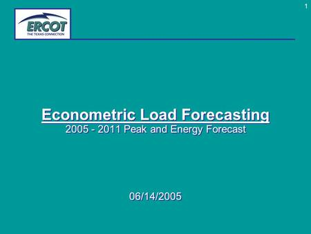1 Econometric Load Forecasting 2005 - 2011 Peak and Energy Forecast 06/14/2005 Econometric Load Forecasting 2005 - 2011 Peak and Energy Forecast 06/14/2005.