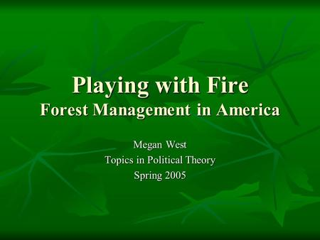 Playing with Fire Forest Management in America Megan West Topics in Political Theory Spring 2005.