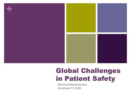 + Global Challenges in Patient Safety Reshma Ramachandran November 17, 2020.