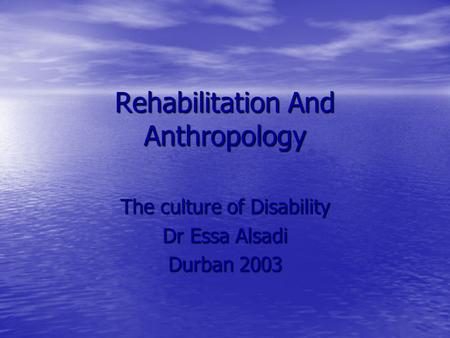 Rehabilitation And Anthropology The culture of Disability Dr Essa Alsadi Durban 2003.