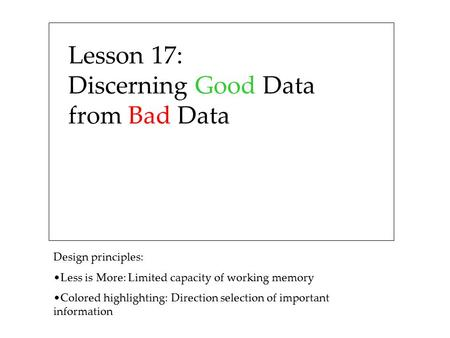 Lesson 17: Discerning Good Data from Bad Data Design principles: Less is More: Limited capacity of working memory Colored highlighting: Direction selection.