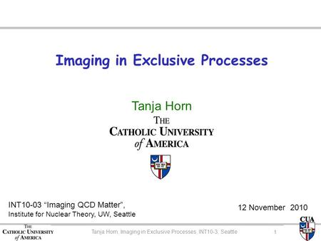 "Imaging in Exclusive Processes Tanja Horn INT10-03 ""Imaging QCD Matter"", Institute for Nuclear Theory, UW, Seattle 12 November 2010 Tanja Horn, CUA Colloquium."