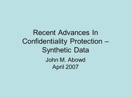 Recent Advances In Confidentiality Protection – Synthetic Data John M. Abowd April 2007.