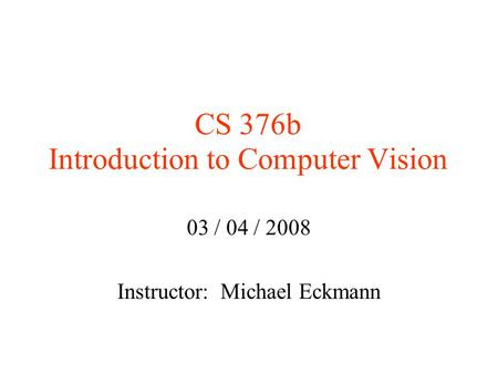 CS 376b Introduction to Computer Vision 03 / 04 / 2008 Instructor: Michael Eckmann.