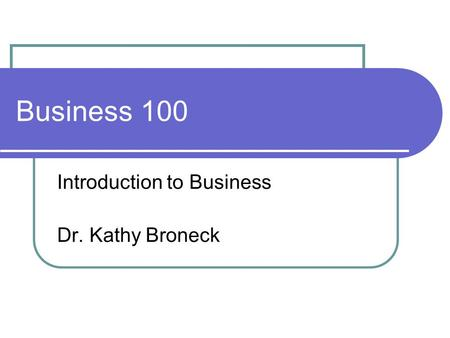 Business 100 Introduction to Business Dr. Kathy Broneck.