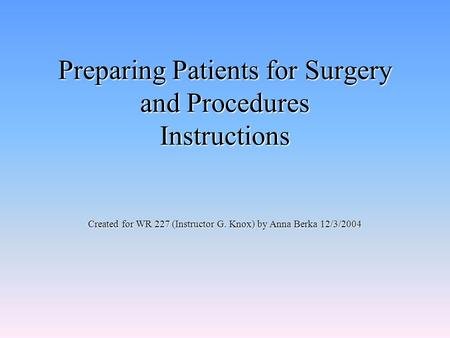 Preparing Patients for Surgery and Procedures Instructions Created for WR 227 (Instructor G. Knox) by Anna Berka 12/3/2004.
