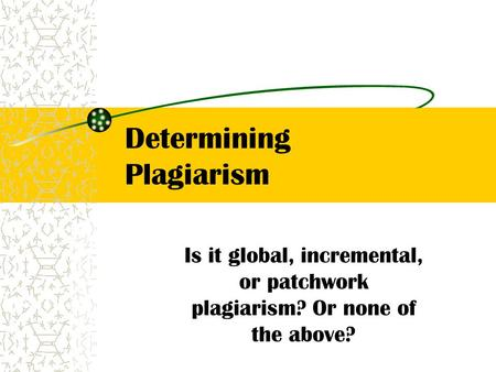 Determining Plagiarism Is it global, incremental, or patchwork plagiarism? Or none of the above?