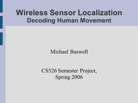 Wireless Sensor Localization Decoding Human Movement Michael Baswell CS526 Semester Project, Spring 2006.