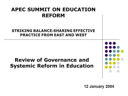 12 January 2004 Review of Governance and Systemic Reform in Education APEC SUMMIT ON EDUCATION REFORM STRIKING BALANCE:SHARING EFFECTIVE PRACTICE FROM.