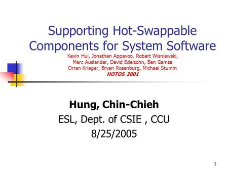 1 Supporting Hot-Swappable Components for System Software Kevin Hui, Jonathan Appavoo, Robert Wisniewski, Marc Auslander, David Edelsohn, Ben Gamsa Orran.