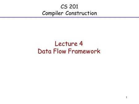 1 CS 201 Compiler Construction Lecture 4 Data Flow Framework.