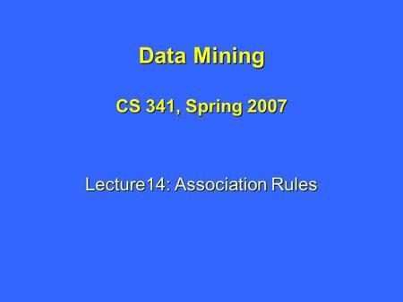 Data Mining CS 341, Spring 2007 Lecture14: Association Rules.