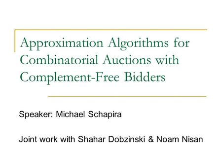 Approximation Algorithms for Combinatorial Auctions with Complement-Free Bidders Speaker: Michael Schapira Joint work with Shahar Dobzinski & Noam Nisan.
