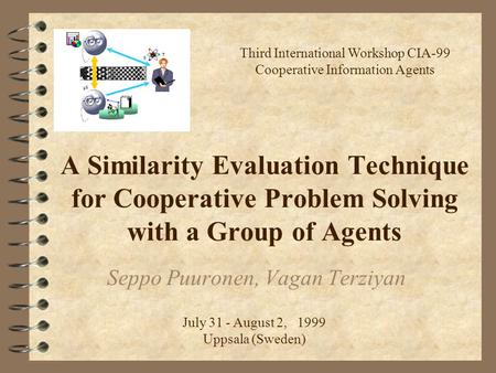 A Similarity Evaluation Technique for Cooperative Problem Solving with a Group of Agents Seppo Puuronen, Vagan Terziyan Third International Workshop CIA-99.